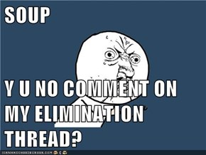 SOUP  Y U NO COMMENT ON MY ELIMINATION THREAD?