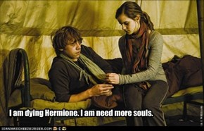 I am dying Hermione. I am need more souls.