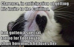 Clarence, in anticipation of getting his invite to the Catillion,  had gotten a special                        tattoo for Foofany to                                                         show how much he loves her.
