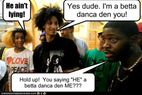 "Hold up!  You saying ""HE"" a betta danca den ME???"