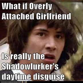 What if Overly Attached Girlfriend   Is really the Shadowlurker's daytime disguise