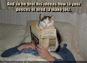 And so he brot his ideeas how ta yooz peeces of bred ta make lolz..