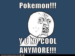 Pokemon!!!  Y U NO COOL ANYMORE!!!