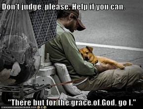 "Don't judge, please. Help if you can.  ""There but for the grace of God, go I."""
