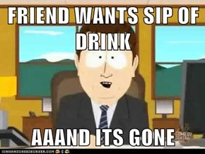 FRIEND WANTS SIP OF DRINK  AAAND ITS GONE