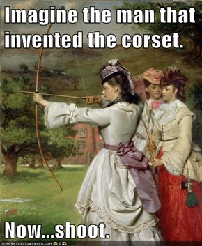 Imagine the man that invented the corset.  Now...shoot.
