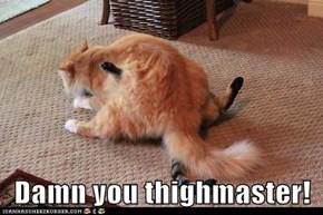 Damn you thighmaster!