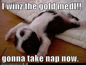 I winz the gold medl!!  gonna take nap now.