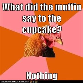 What did the muffin say to the cupcake?  Nothing