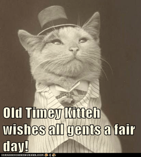 Old Timey Kitteh wishes all gents a fair day!