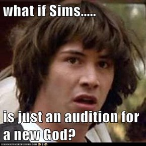 what if Sims.....  is just an audition for a new God?