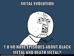 METAL EVOLUTION  Y U NO HAVE EPISODES ABOUT BLACK METAL AND DEATH METAL?
