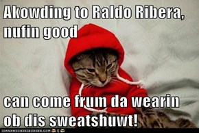 Akowding to Raldo Ribera, nufin good   can come frum da wearin ob dis sweatshuwt!