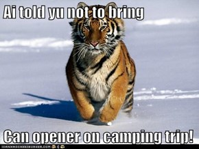 Ai told yu not to bring   Can opener on camping trip!
