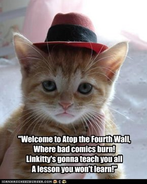 """Welcome to Atop the Fourth Wall,  Where bad comics burn! Linkitty's gonna teach you all A lesson you won't learn!"""