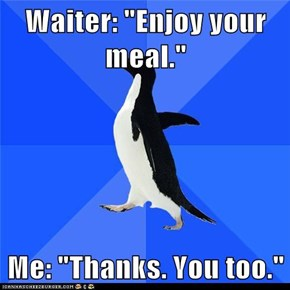 "Waiter: ""Enjoy your meal.""  Me: ""Thanks. You too."""