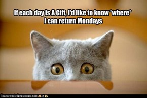 If each day is A Gift, I'd like to know *where*  I can return Mondays