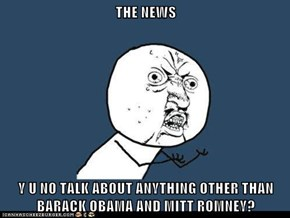 THE NEWS  Y U NO TALK ABOUT ANYTHING OTHER THAN BARACK OBAMA AND MITT ROMNEY?