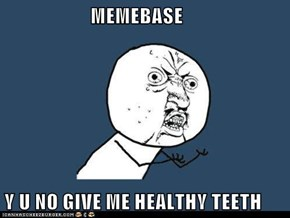 MEMEBASE   Y U NO GIVE ME HEALTHY TEETH