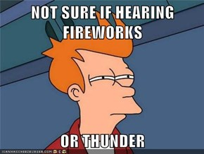 NOT SURE IF HEARING FIREWORKS  OR THUNDER