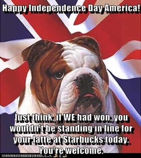 Happy Independence Day America!               Just think, if WE had won, you wouldn't be standing in line for your latte at Starbucks today. You're welcome.