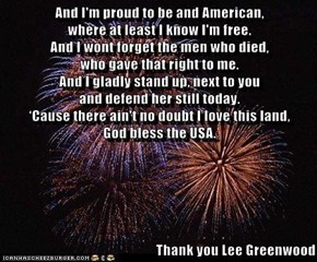 And I'm proud to be and American,                                                      where at least I know I'm free.                                                                           And I wont forget the men who died,