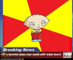 Breaking News - a terrorist takes over world with teddy bears!