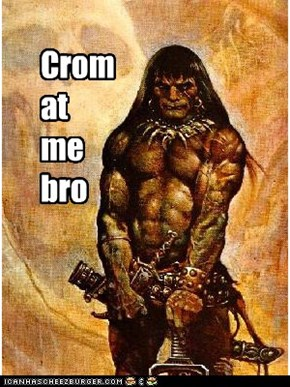 Crom at me bro