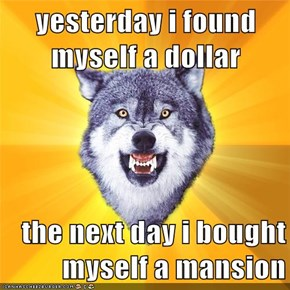yesterday i found myself a dollar  the next day i bought myself a mansion
