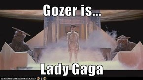 Gozer is...  Lady Gaga