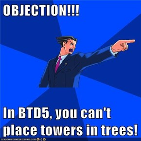 OBJECTION!!!  In BTD5, you can't place towers in trees!