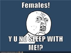 Females!  Y U NO SLEEP WITH ME!?