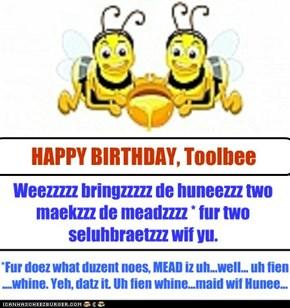 Weezzzzz bringzzzzz de huneezzz two maekzzz de meadzzzz * fur two  seluhbraetzzz wif yu.