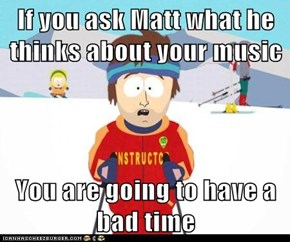 If you ask Matt what he thinks about your music  You are going to have a bad time
