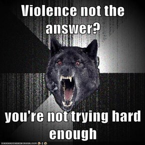 Violence not the answer?  you're not trying hard enough