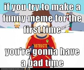 if you try to make a funny meme for the first time  you're gonna have a bad time