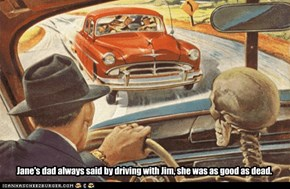 Jane's dad always said by driving with Jim, she was as good as dead.
