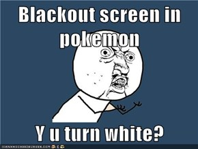 Blackout screen in pokemon  Y u turn white?