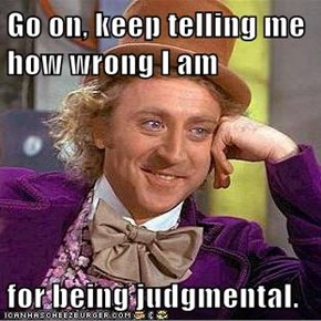 Go on, keep telling me how wrong I am  for being judgmental.