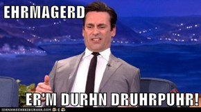 EHRMAGERD  ER'M DURHN DRUHRPUHR!