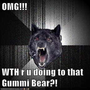 OMG!!!  WTH r u doing to that Gummi Bear?!