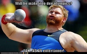 Will he make it to dee olympics?  YAH...AS AN entertainer!