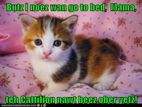 Butz I noez wan go to bed,  Mama,  teh Cattilion nawt beez ober yetz!