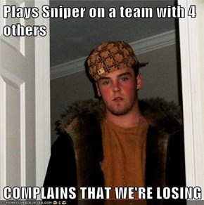 Plays Sniper on a team with 4 others  COMPLAINS THAT WE'RE LOSING