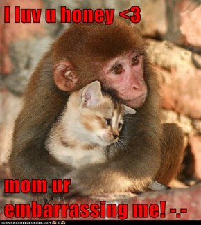 I luv u honey <3  mom ur embarrassing me! -.-