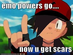 emo powers go....  now u get scars