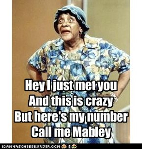 Hey I just met you And this is crazy But here's my number Call me Mabley