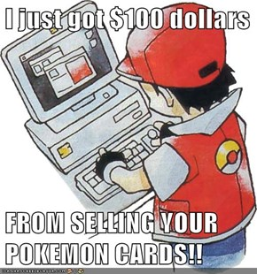 I just got $100 dollars  FROM SELLING YOUR POKEMON CARDS!!