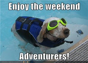 Enjoy the weekend  Adventurers!