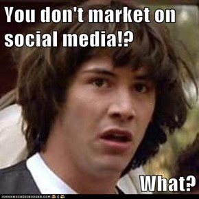 You don't market on social media!?  What?